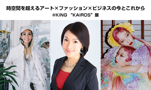 """トークショーイベント""""時空間を超えるアート×ファッション×ビジネスの今とこれから"""" @KiNG """"KAIROS""""展"""