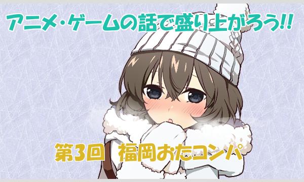 第3回 福岡おたコンパ in 博多 2/18 in福岡イベント