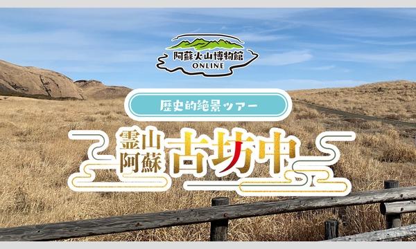 阿蘇火山博物館オンライン【歴史的絶景ツアー】霊山阿蘇「古坊中」 イベント画像1