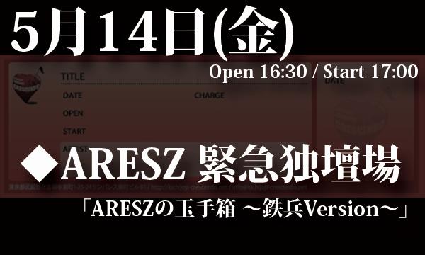 5/14(金) ARESZ 緊急独壇場