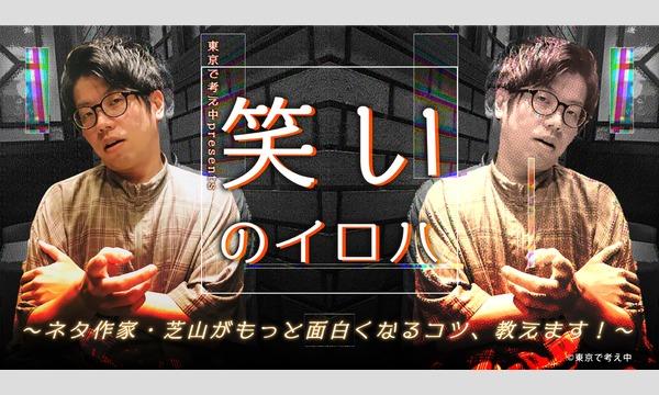 東京で考え中presents「笑いのイロハ〜ネタ作家・芝山がもっと面白くなるコツ、教えます!〜」 イベント画像1